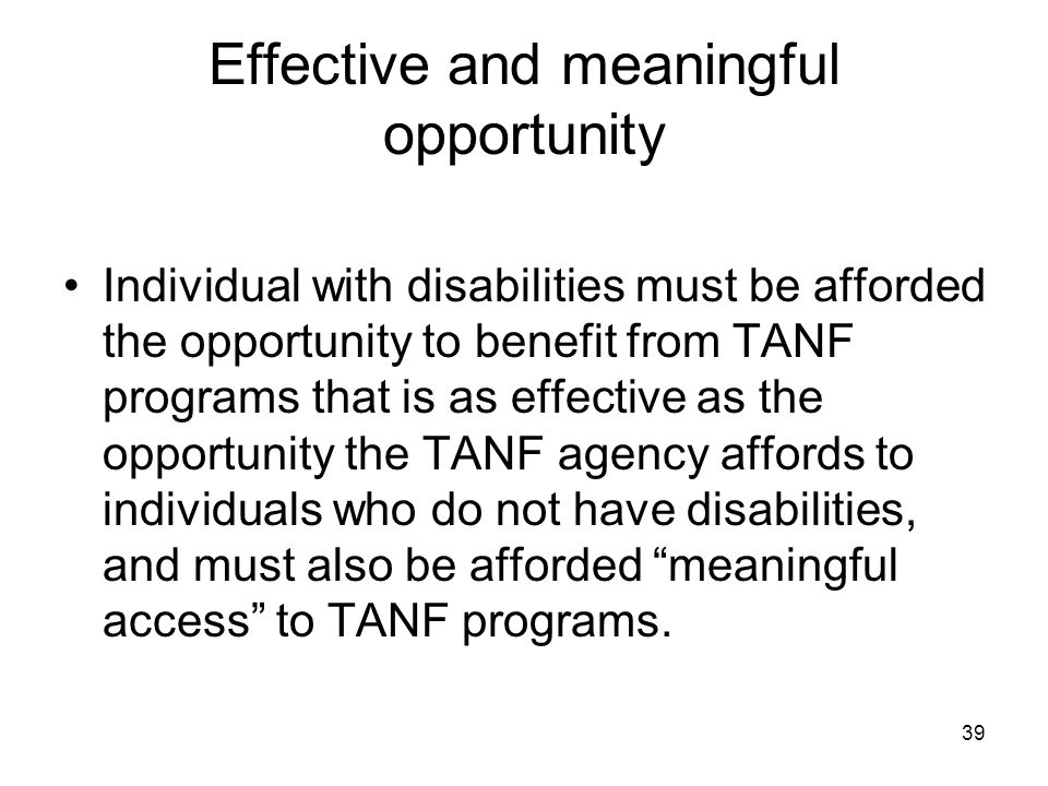39 Effective and meaningful opportunity Individual with disabilities must be afforded the opportunity to benefit from TANF programs that is as effecti