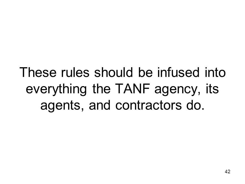 42 These rules should be infused into everything the TANF agency, its agents, and contractors do.