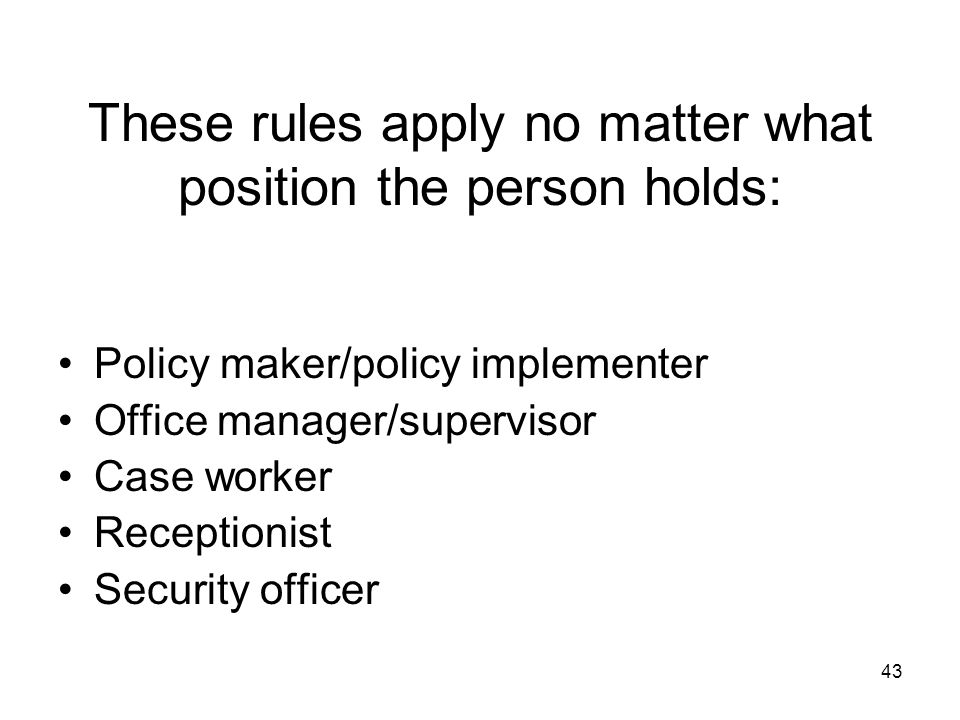 43 These rules apply no matter what position the person holds: Policy maker/policy implementer Office manager/supervisor Case worker Receptionist Secu