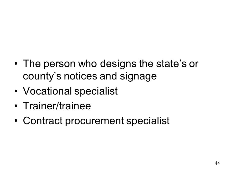 44 The person who designs the state's or county's notices and signage Vocational specialist Trainer/trainee Contract procurement specialist
