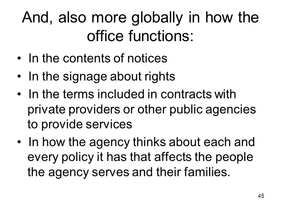 45 And, also more globally in how the office functions: In the contents of notices In the signage about rights In the terms included in contracts with