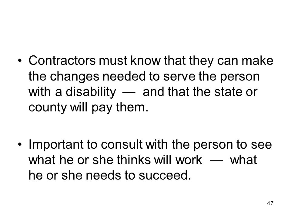 47 Contractors must know that they can make the changes needed to serve the person with a disability — and that the state or county will pay them. Imp