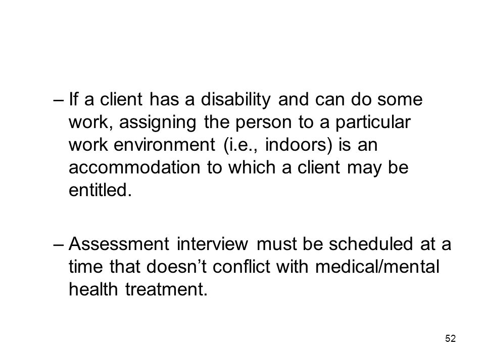 52 –If a client has a disability and can do some work, assigning the person to a particular work environment (i.e., indoors) is an accommodation to wh