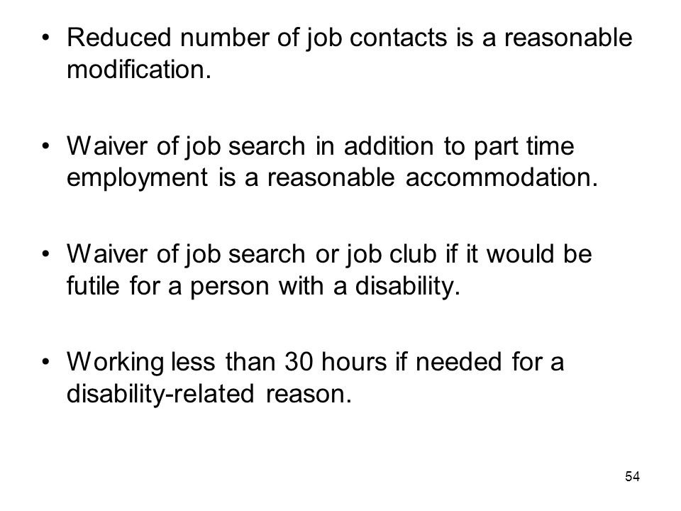 54 Reduced number of job contacts is a reasonable modification. Waiver of job search in addition to part time employment is a reasonable accommodation