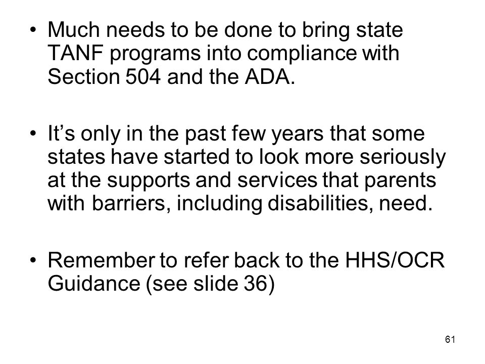 61 Much needs to be done to bring state TANF programs into compliance with Section 504 and the ADA. It's only in the past few years that some states h