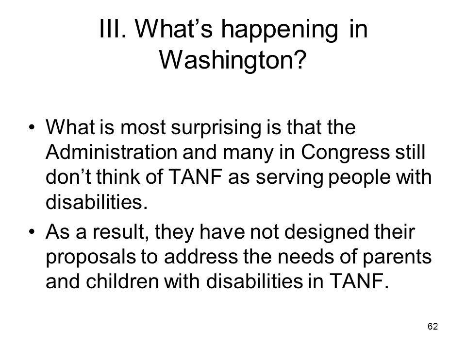 62 III. What's happening in Washington? What is most surprising is that the Administration and many in Congress still don't think of TANF as serving p