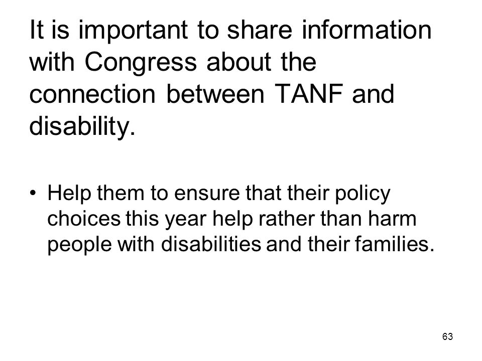 63 It is important to share information with Congress about the connection between TANF and disability. Help them to ensure that their policy choices