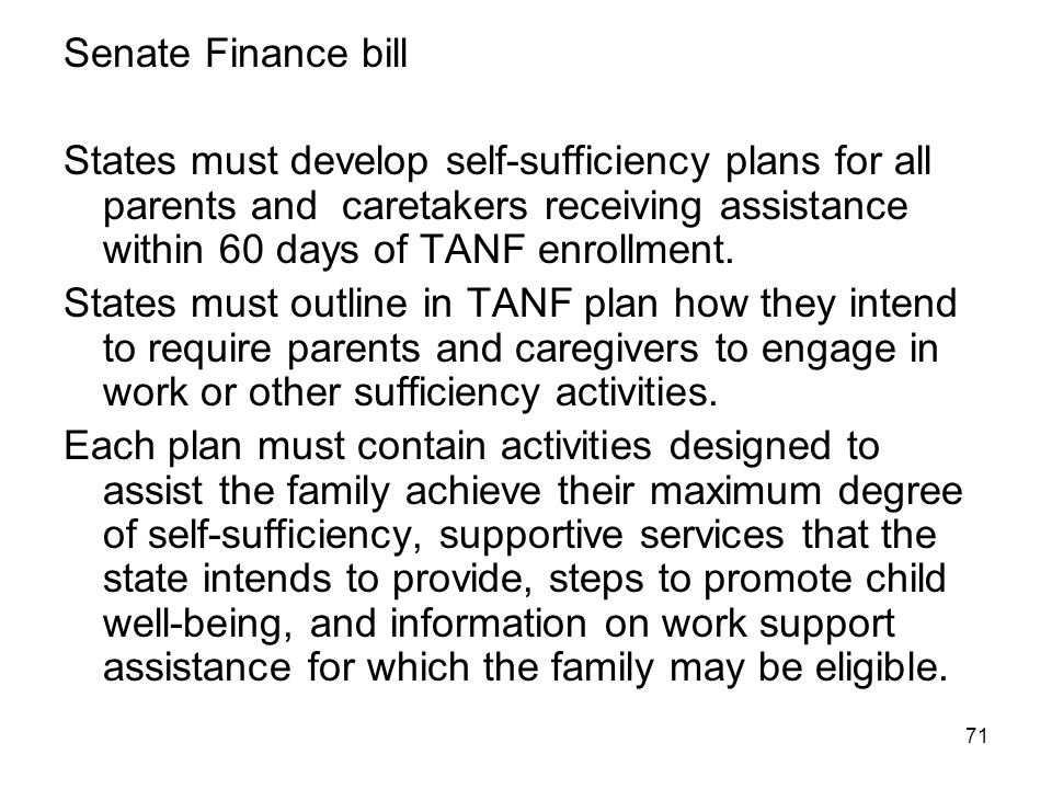 71 Senate Finance bill States must develop self-sufficiency plans for all parents and caretakers receiving assistance within 60 days of TANF enrollmen