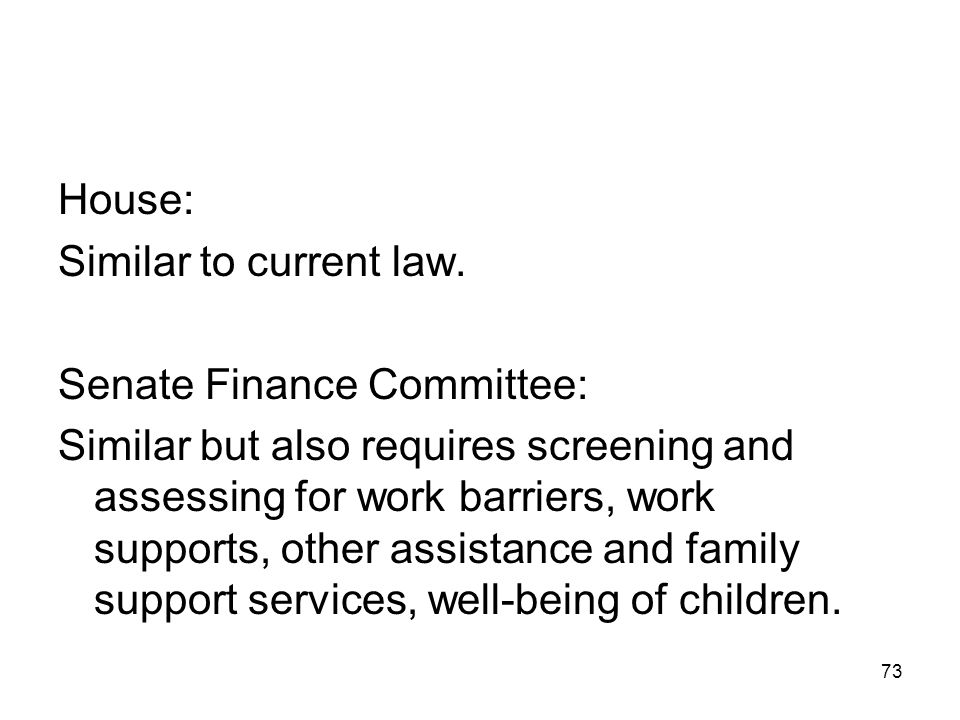73 House: Similar to current law. Senate Finance Committee: Similar but also requires screening and assessing for work barriers, work supports, other