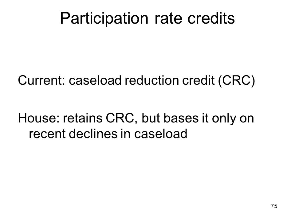 75 Participation rate credits Current: caseload reduction credit (CRC) House: retains CRC, but bases it only on recent declines in caseload