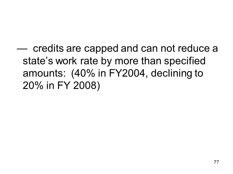 77 — credits are capped and can not reduce a state's work rate by more than specified amounts: (40% in FY2004, declining to 20% in FY 2008)