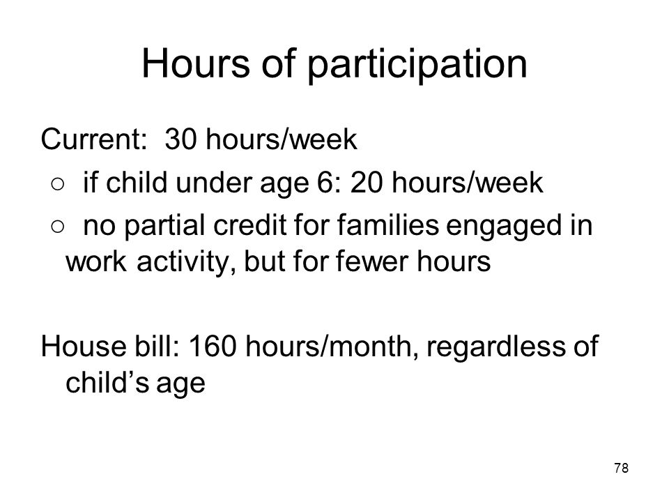 78 Hours of participation Current: 30 hours/week ○ if child under age 6: 20 hours/week ○ no partial credit for families engaged in work activity, but