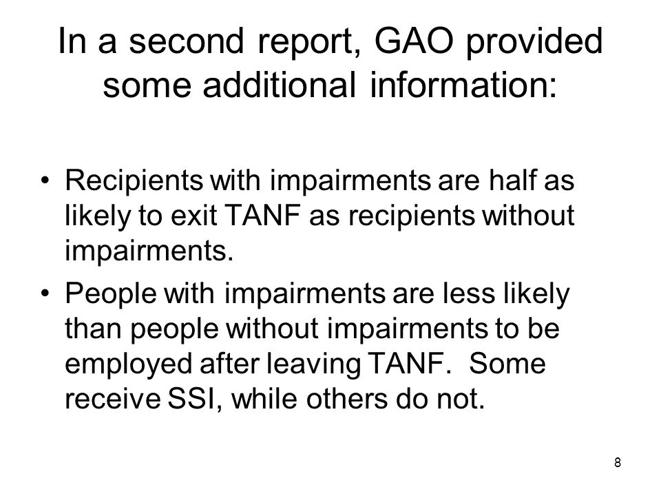 8 In a second report, GAO provided some additional information: Recipients with impairments are half as likely to exit TANF as recipients without impa