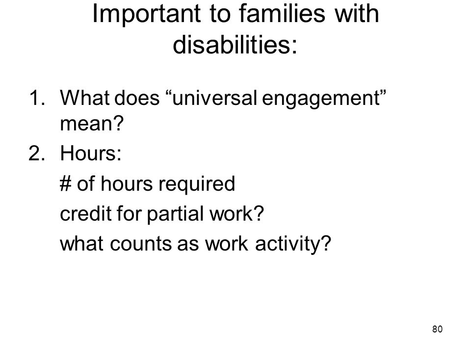 """80 Important to families with disabilities: 1.What does """"universal engagement"""" mean? 2.Hours: # of hours required credit for partial work? what counts"""