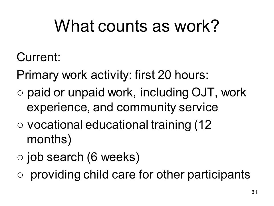81 What counts as work? Current: Primary work activity: first 20 hours: ○ paid or unpaid work, including OJT, work experience, and community service ○
