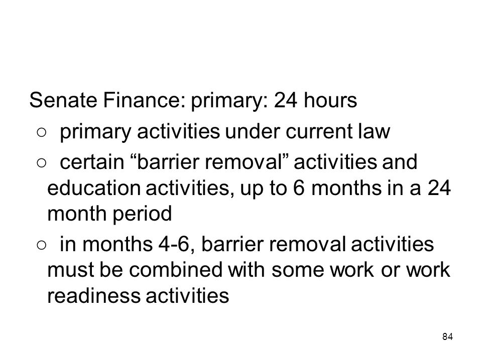"""84 Senate Finance: primary: 24 hours ○ primary activities under current law ○ certain """"barrier removal"""" activities and education activities, up to 6 m"""