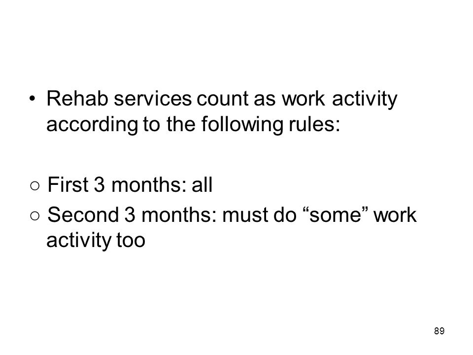 """89 Rehab services count as work activity according to the following rules: ○ First 3 months: all ○ Second 3 months: must do """"some"""" work activity too"""