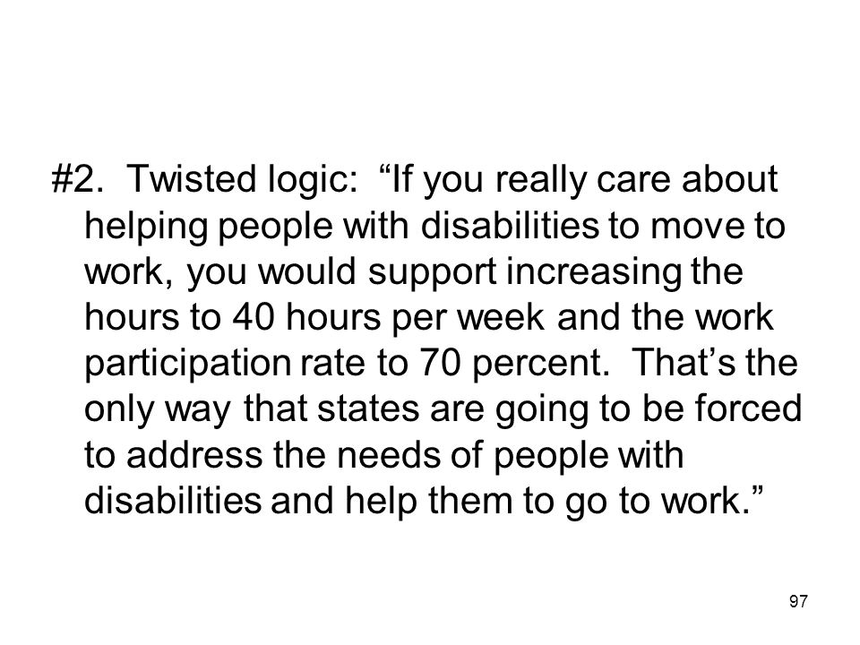"""97 #2. Twisted logic: """"If you really care about helping people with disabilities to move to work, you would support increasing the hours to 40 hours p"""