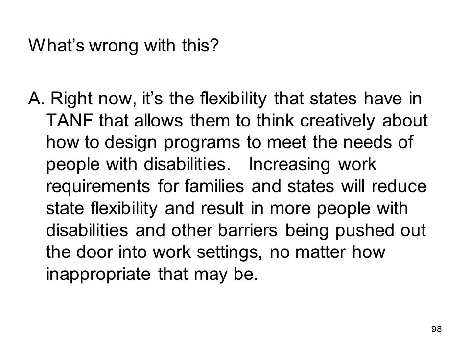 98 What's wrong with this? A. Right now, it's the flexibility that states have in TANF that allows them to think creatively about how to design progra