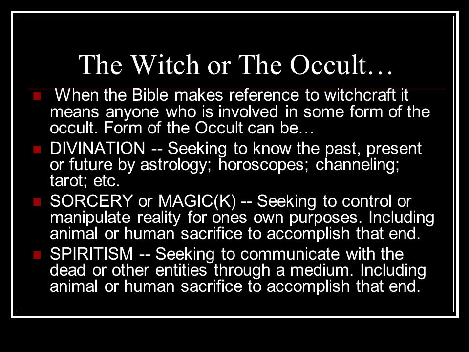 The Witch or The Occult… When the Bible makes reference to witchcraft it means anyone who is involved in some form of the occult.