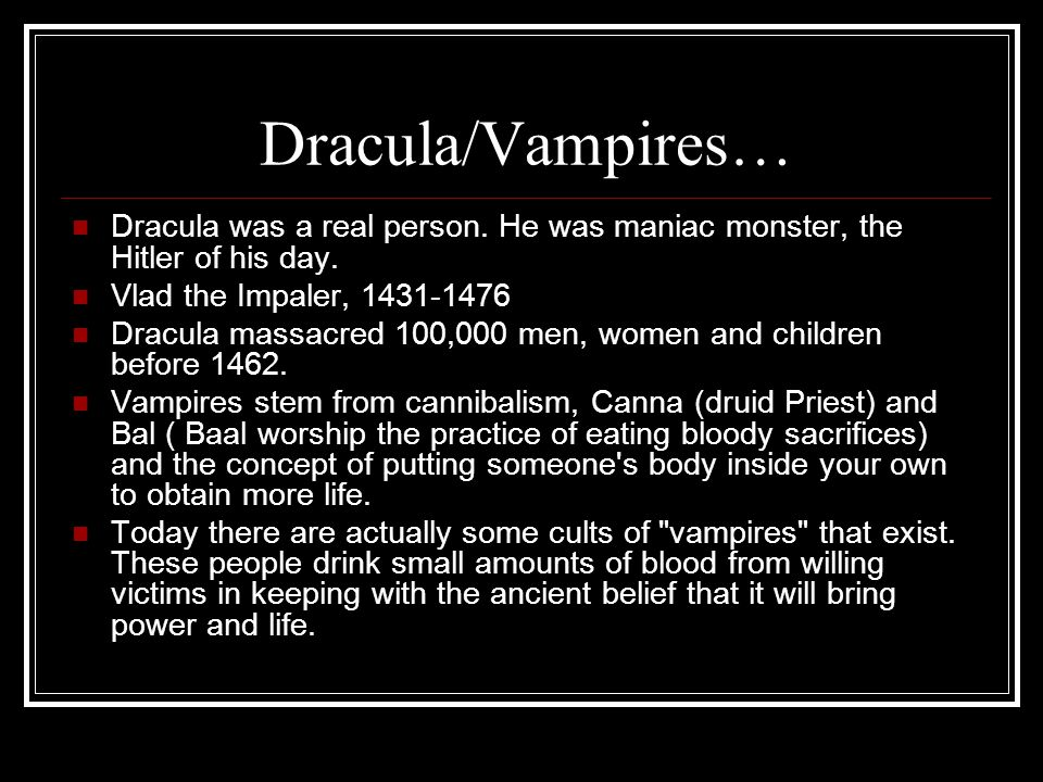 Dracula/Vampires… Dracula was a real person.He was maniac monster, the Hitler of his day.