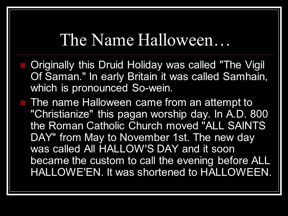 The Name Halloween… Originally this Druid Holiday was called The Vigil Of Saman. In early Britain it was called Samhain, which is pronounced So-wein.