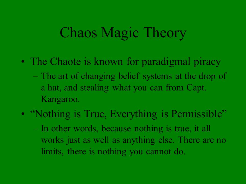 Chaos Magic Theory The Chaote is known for paradigmal piracy –The art of changing belief systems at the drop of a hat, and stealing what you can from