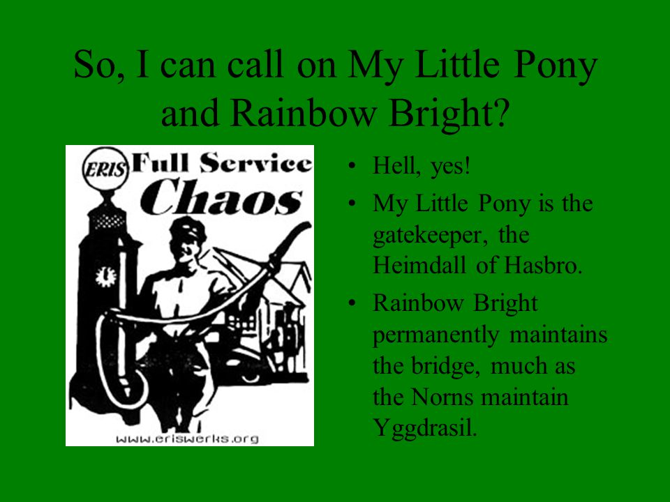 So, I can call on My Little Pony and Rainbow Bright? Hell, yes! My Little Pony is the gatekeeper, the Heimdall of Hasbro. Rainbow Bright permanently m