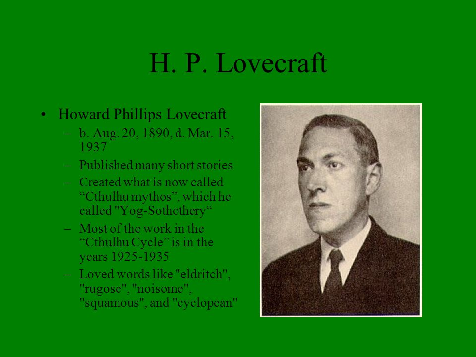 """H. P. Lovecraft Howard Phillips Lovecraft –b. Aug. 20, 1890, d. Mar. 15, 1937 –Published many short stories –Created what is now called """"Cthulhu mytho"""