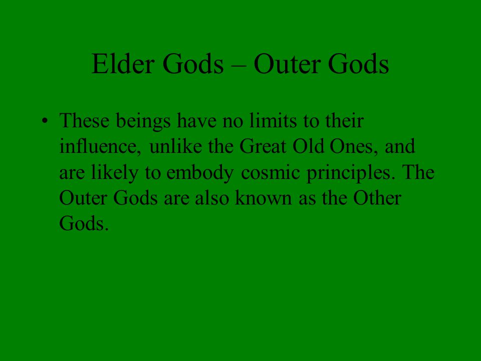 Elder Gods – Outer Gods These beings have no limits to their influence, unlike the Great Old Ones, and are likely to embody cosmic principles.