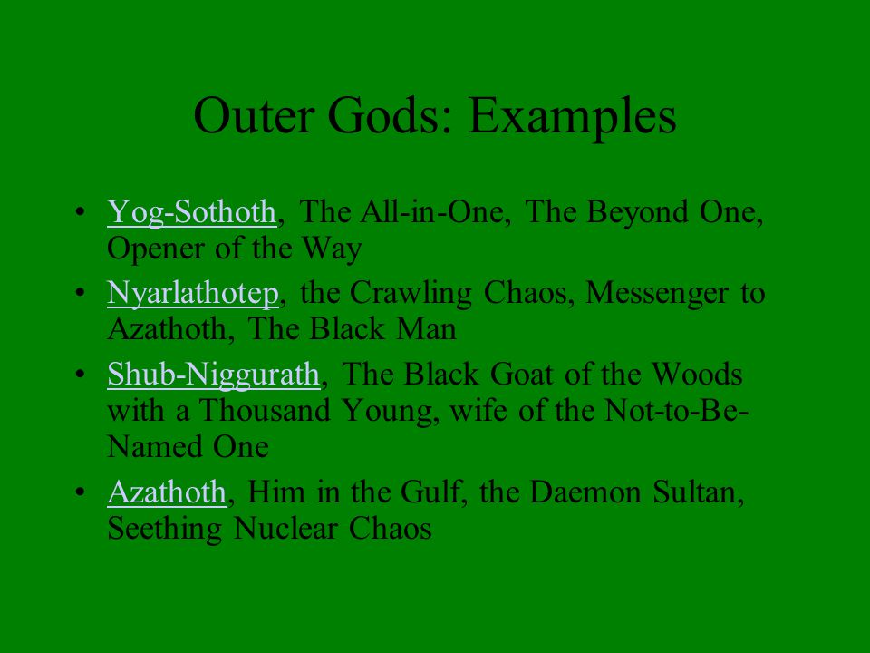 Outer Gods: Examples Yog-Sothoth, The All-in-One, The Beyond One, Opener of the WayYog-Sothoth Nyarlathotep, the Crawling Chaos, Messenger to Azathoth