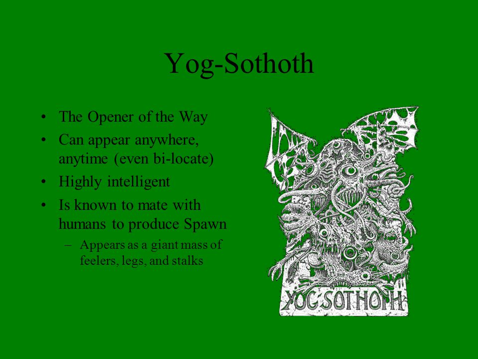 Yog-Sothoth The Opener of the Way Can appear anywhere, anytime (even bi-locate) Highly intelligent Is known to mate with humans to produce Spawn –Appears as a giant mass of feelers, legs, and stalks