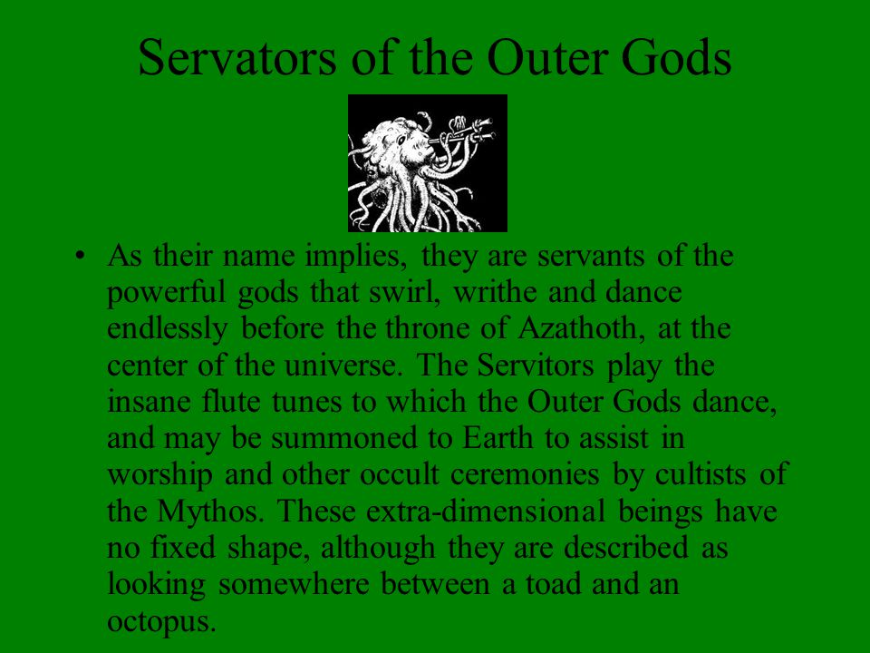 Servators of the Outer Gods As their name implies, they are servants of the powerful gods that swirl, writhe and dance endlessly before the throne of Azathoth, at the center of the universe.