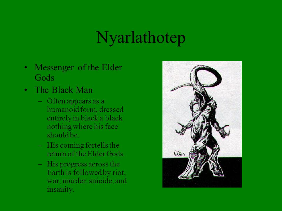 Nyarlathotep Messenger of the Elder Gods The Black Man –Often appears as a humanoid form, dressed entirely in black a black nothing where his face sho