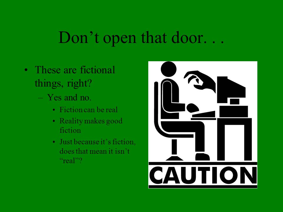 Don't open that door... These are fictional things, right? –Yes and no. Fiction can be real Reality makes good fiction Just because it's fiction, does