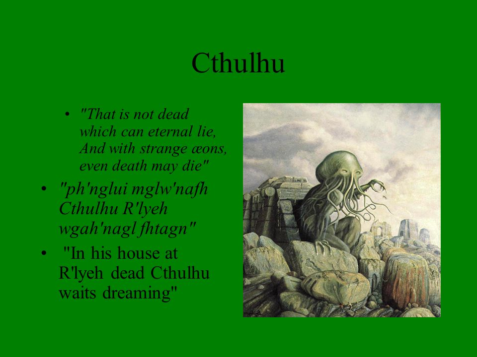 That is not dead which can eternal lie, And with strange æons, even death may die ph nglui mglw nafh Cthulhu R lyeh wgah nagl fhtagn In his house at R lyeh dead Cthulhu waits dreaming