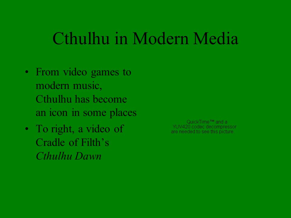 Cthulhu in Modern Media From video games to modern music, Cthulhu has become an icon in some places To right, a video of Cradle of Filth's Cthulhu Daw