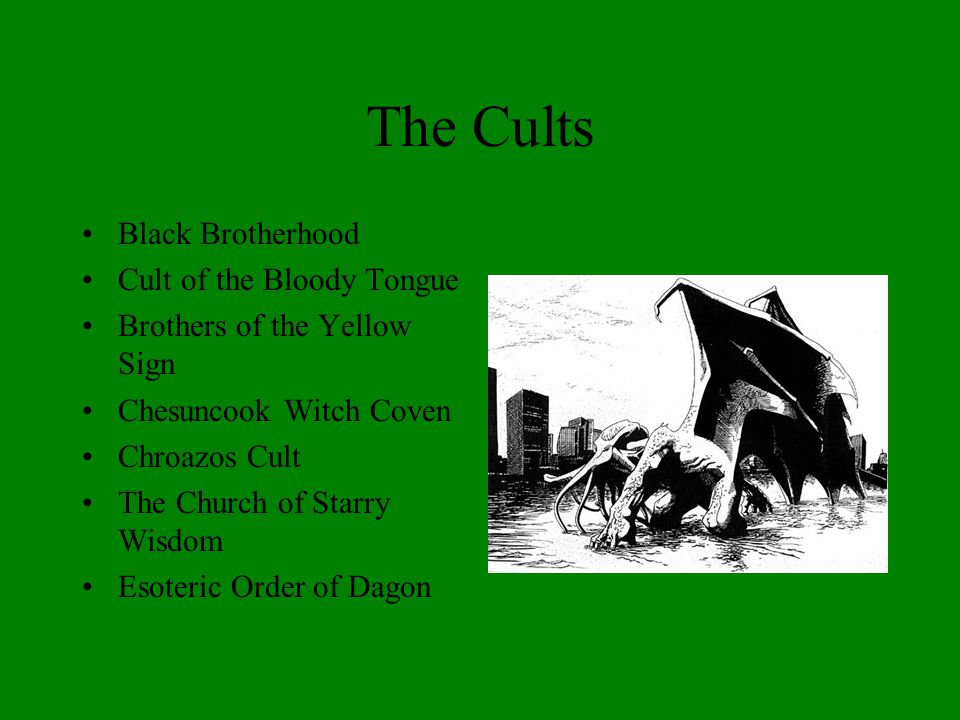 The Cults Black Brotherhood Cult of the Bloody Tongue Brothers of the Yellow Sign Chesuncook Witch Coven Chroazos Cult The Church of Starry Wisdom Esoteric Order of Dagon