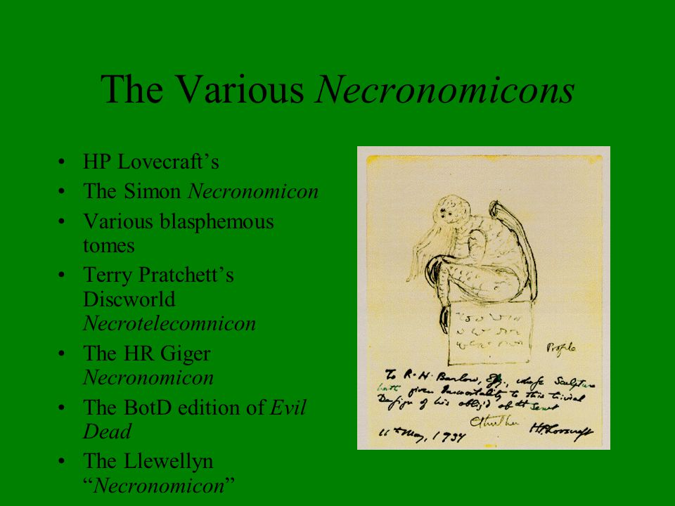 The Various Necronomicons HP Lovecraft's The Simon Necronomicon Various blasphemous tomes Terry Pratchett's Discworld Necrotelecomnicon The HR Giger Necronomicon The BotD edition of Evil Dead The Llewellyn Necronomicon