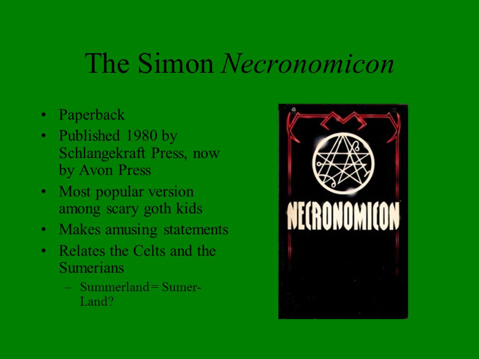 The Simon Necronomicon Paperback Published 1980 by Schlangekraft Press, now by Avon Press Most popular version among scary goth kids Makes amusing sta