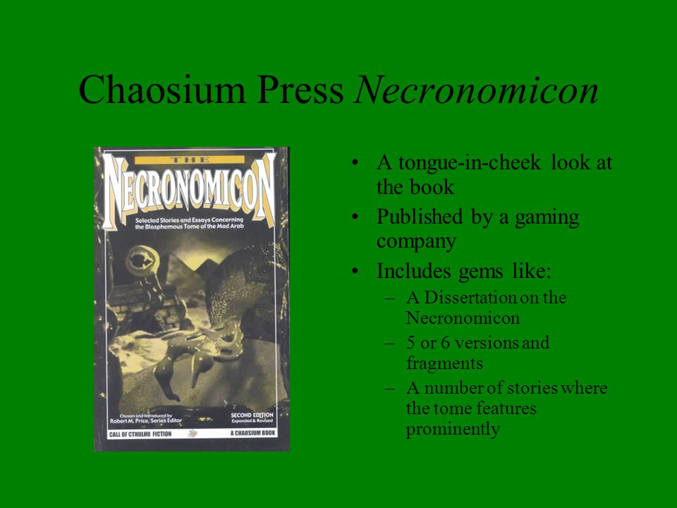 Chaosium Press Necronomicon A tongue-in-cheek look at the book Published by a gaming company Includes gems like: –A Dissertation on the Necronomicon –5 or 6 versions and fragments –A number of stories where the tome features prominently