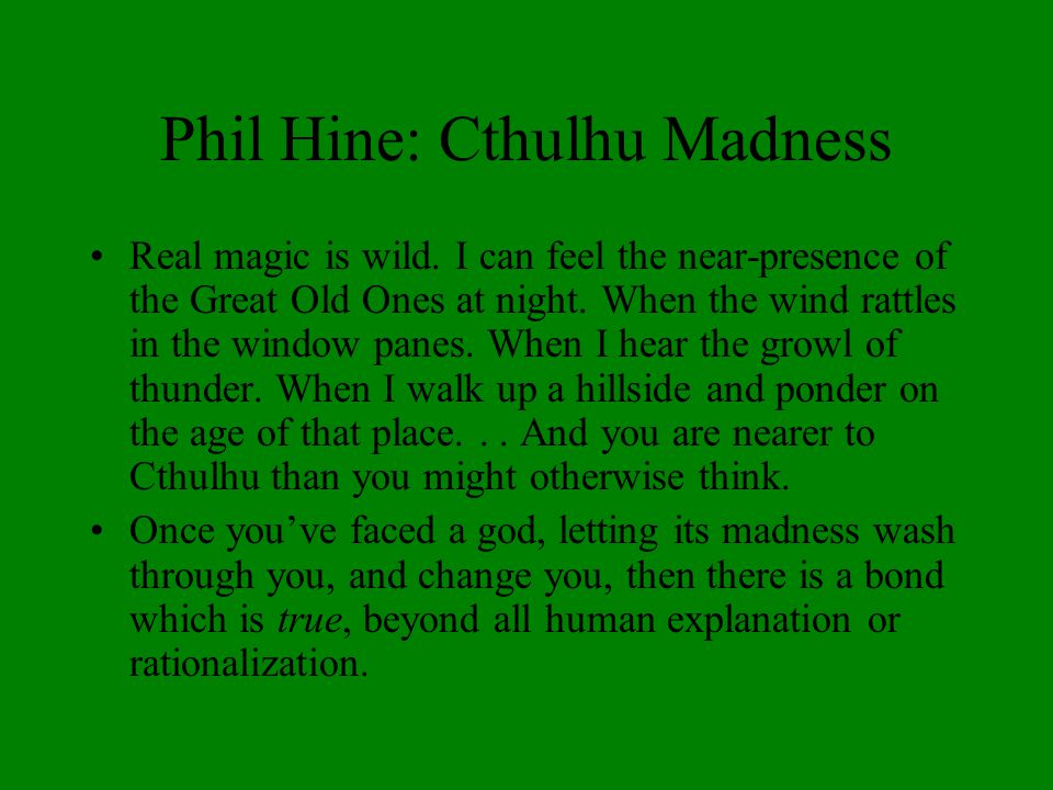 Phil Hine: Cthulhu Madness Real magic is wild. I can feel the near-presence of the Great Old Ones at night. When the wind rattles in the window panes.
