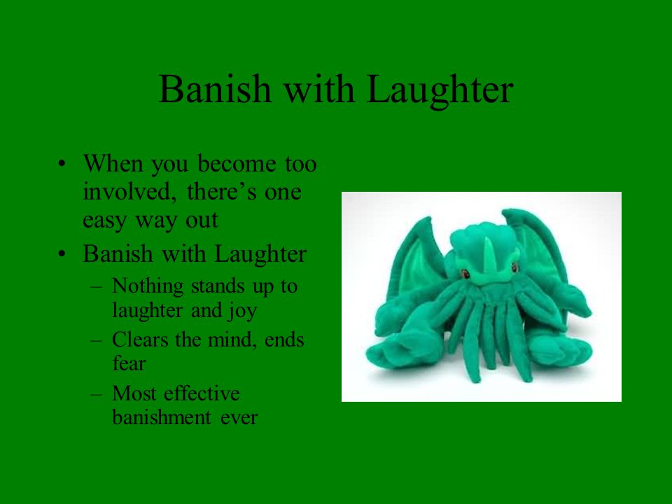 Banish with Laughter When you become too involved, there's one easy way out Banish with Laughter –Nothing stands up to laughter and joy –Clears the mi