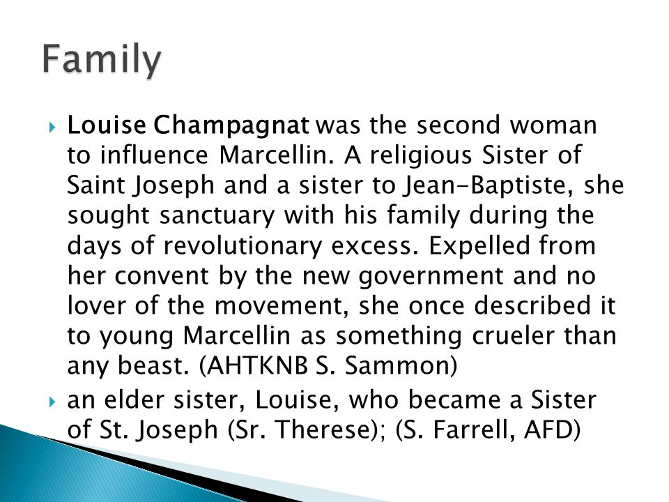  Louise Champagnat was the second woman to influence Marcellin. A religious Sister of Saint Joseph and a sister to Jean-Baptiste, she sought sanctuar
