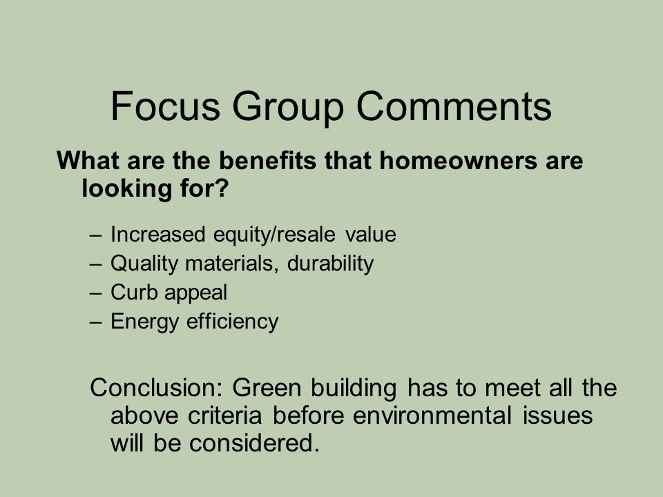 Focus Group Comments What are the benefits that homeowners are looking for? –Increased equity/resale value –Quality materials, durability –Curb appeal