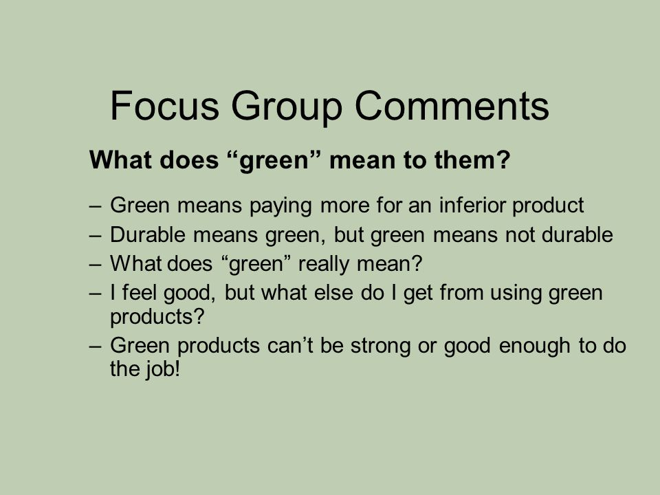 "Focus Group Comments What does ""green"" mean to them? –Green means paying more for an inferior product –Durable means green, but green means not durabl"