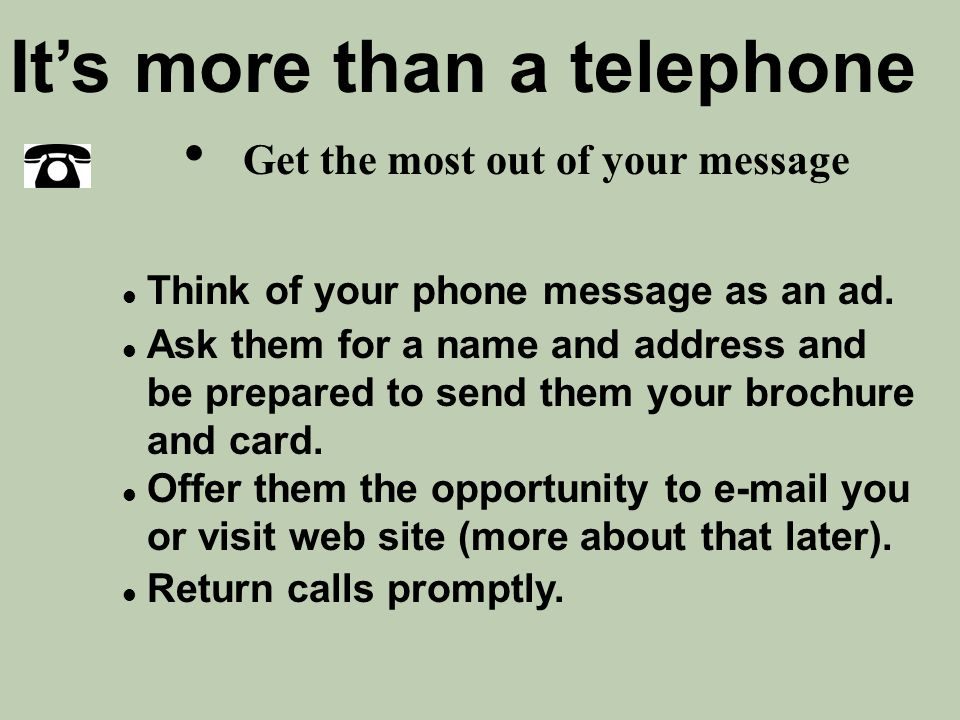 Get the most out of your message It's more than a telephone l Think of your phone message as an ad. l Ask them for a name and address and be prepared