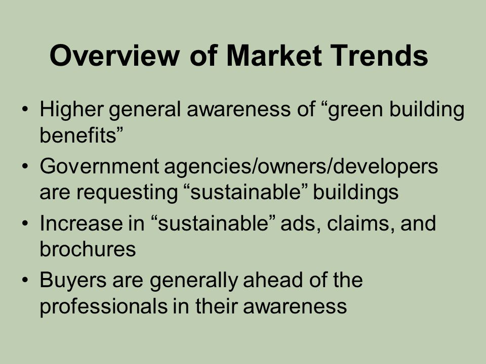 "Overview of Market Trends Higher general awareness of ""green building benefits"" Government agencies/owners/developers are requesting ""sustainable"" bui"