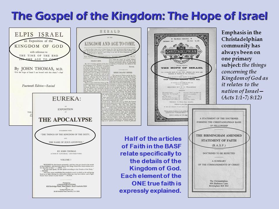 The Gospel of the Kingdom: The Hope of Israel Emphasis in the Christadelphian community has always been on one primary subject: the things concerning the Kingdom of God as it relates to the nation of Israel— (Acts 1:1-7; 8:12) Half of the articles of Faith in the BASF relate specifically to the details of the Kingdom of God.