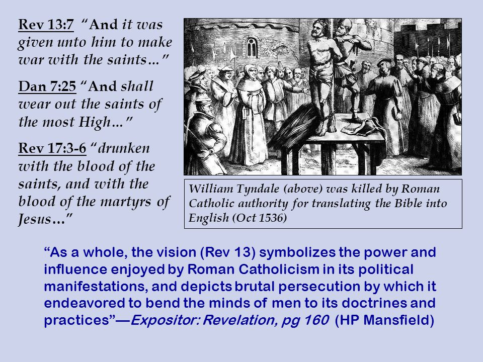 Rev 13:7 And it was given unto him to make war with the saints… Dan 7:25 And shall wear out the saints of the most High… Rev 17:3-6 drunken with the blood of the saints, and with the blood of the martyrs of Jesus … William Tyndale (above) was killed by Roman Catholic authority for translating the Bible into English (Oct 1536) As a whole, the vision (Rev 13) symbolizes the power and influence enjoyed by Roman Catholicism in its political manifestations, and depicts brutal persecution by which it endeavored to bend the minds of men to its doctrines and practices —Expositor: Revelation, pg 160 (HP Mansfield)